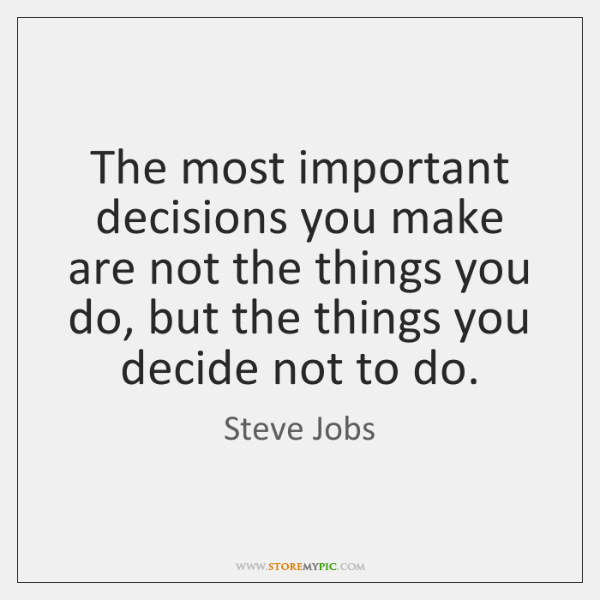 The most important decisions you make are not the things you do, ...