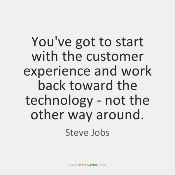 You've got to start with the customer experience and work back toward ...