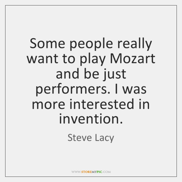 Some people really want to play Mozart and be just performers. I ...