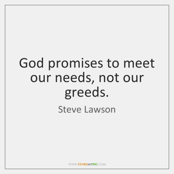 God promises to meet our needs, not our greeds.