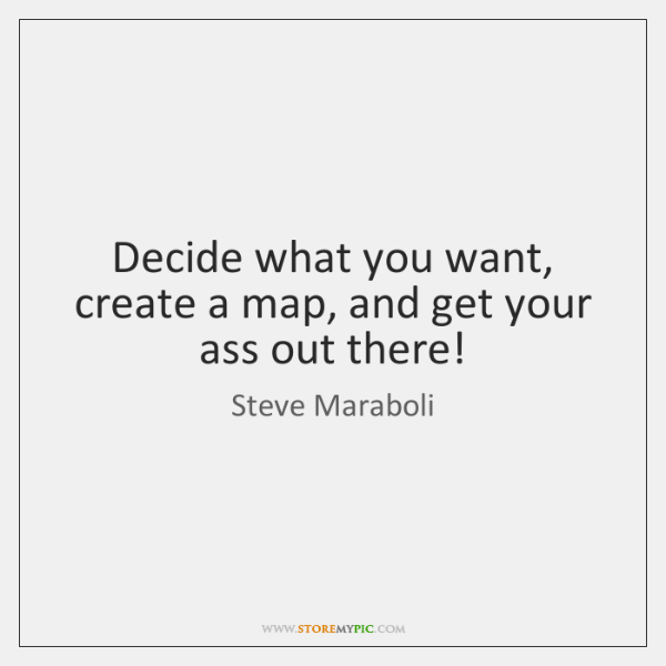Decide what you want, create a map, and get your ass out ...