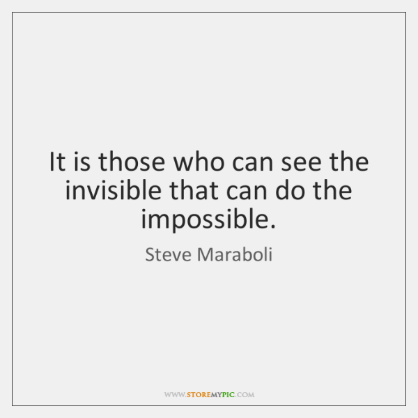 It is those who can see the invisible that can do the ...