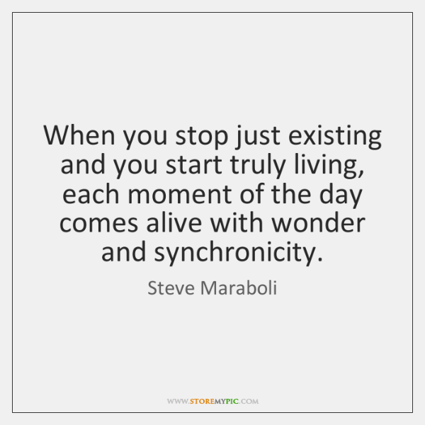 When you stop just existing and you start truly living, each moment ...