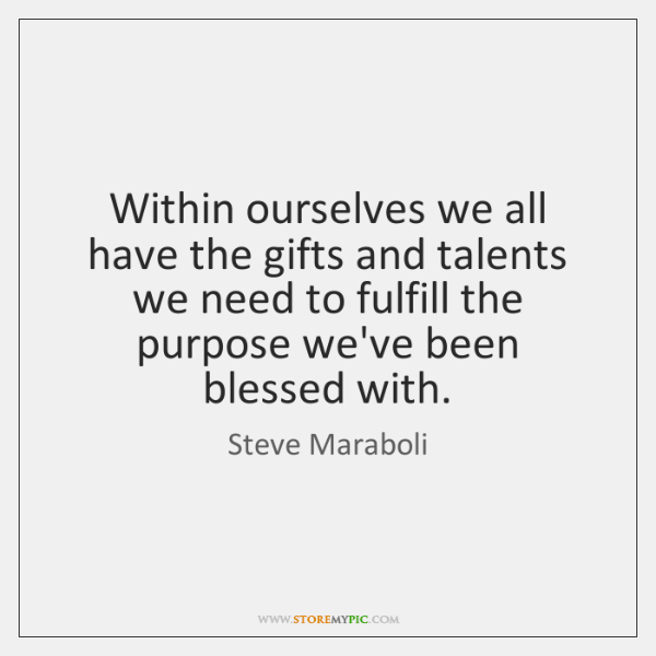 Within ourselves we all have the gifts and talents we need to ...