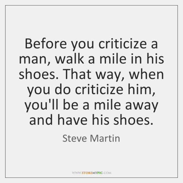 Before you criticize a man, walk a mile in his shoes. That ...