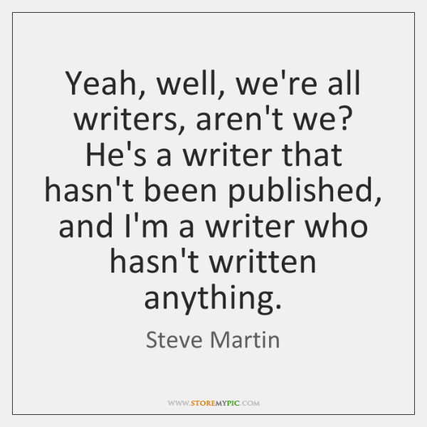 Yeah, well, we're all writers, aren't we? He's a writer that hasn't ...
