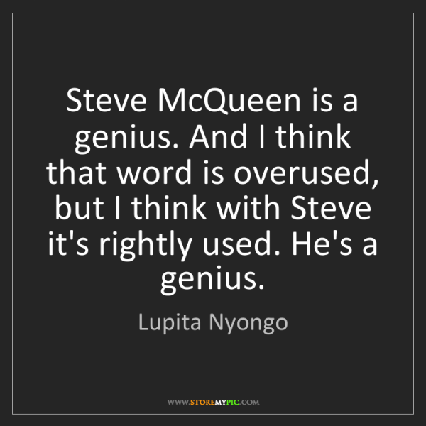 Lupita Nyongo: Steve McQueen is a genius. And I think that word is overused,...