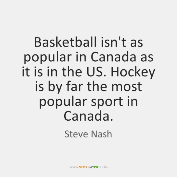 Basketball isn't as popular in Canada as it is in the US. ...