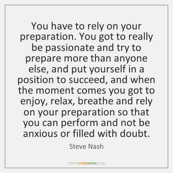 You have to rely on your preparation. You got to really be ...