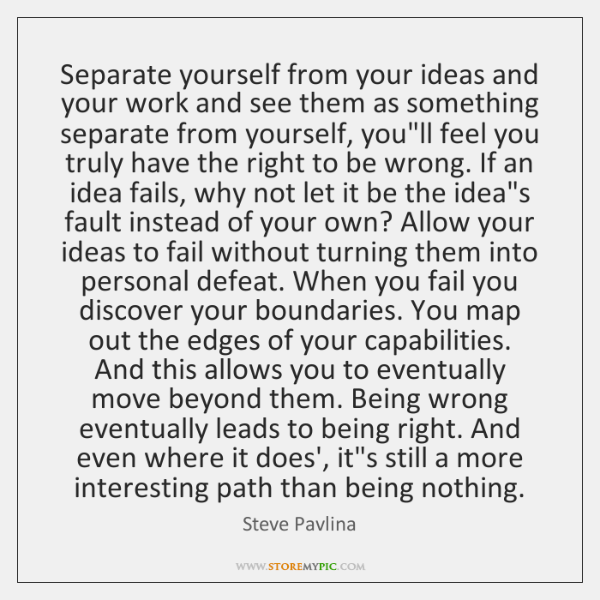 Separate yourself from your ideas and your work and see them as ...