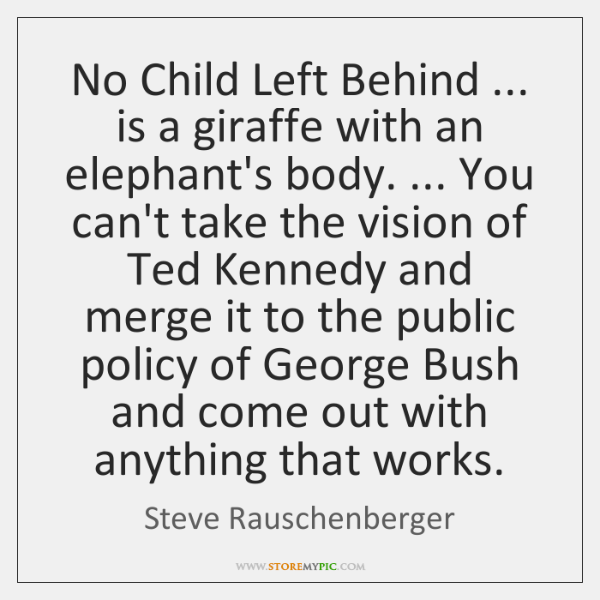 No Child Left Behind ... is a giraffe with an elephant's body. ... You ...