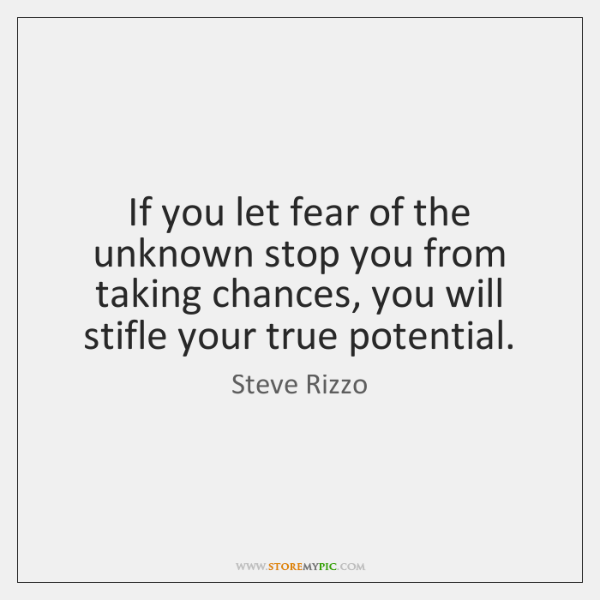 If you let fear of the unknown stop you from taking chances, ...