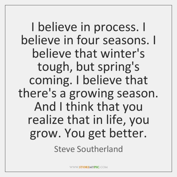 I believe in process. I believe in four seasons. I believe that ...