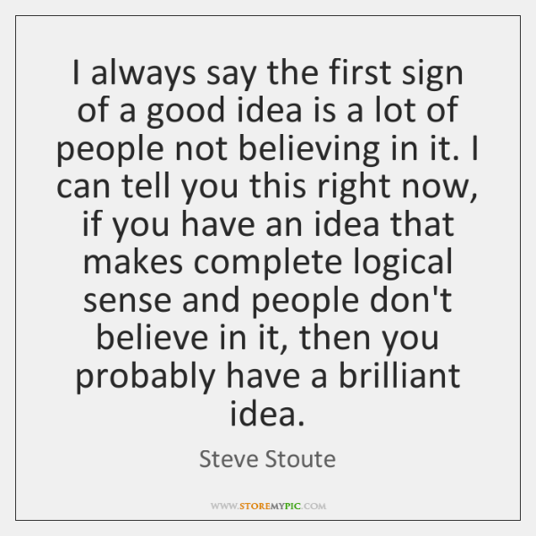 I always say the first sign of a good idea is a ...