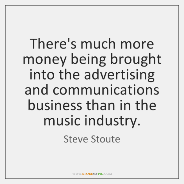 There's much more money being brought into the advertising and communications business ...
