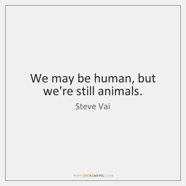 We may be human, but we're still animals.