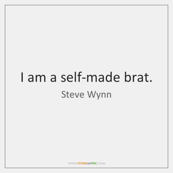 I am a self-made brat.