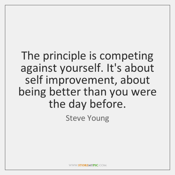 The principle is competing against yourself. It's about self improvement, about being ...