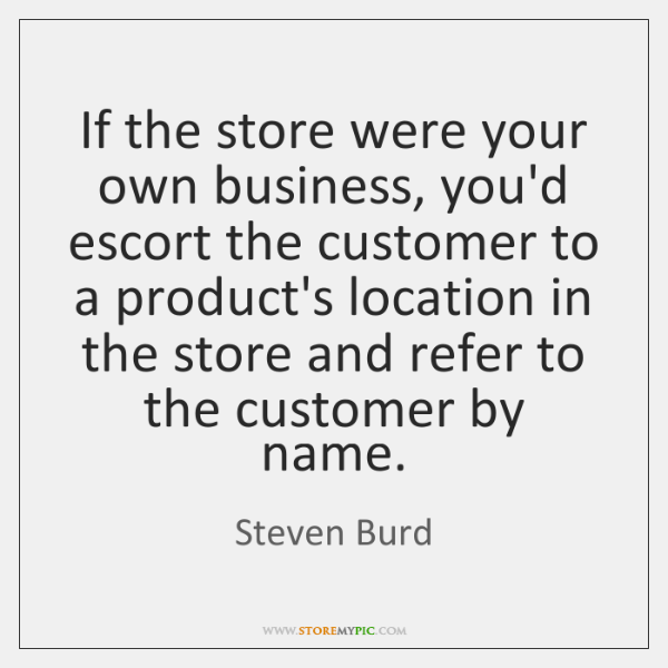 If the store were your own business, you'd escort the customer to ...