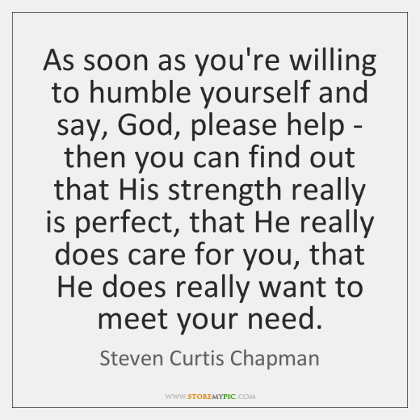 As soon as you're willing to humble yourself and say, God, please ...