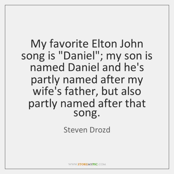 """My favorite Elton John song is """"Daniel""""; my son is named Daniel ..."""
