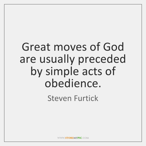 Great moves of God are usually preceded by simple acts of obedience.