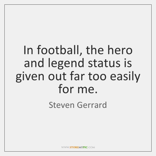 In football, the hero and legend status is given out far too ...