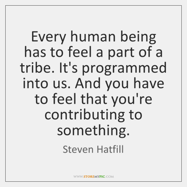 Every human being has to feel a part of a tribe. It's ...