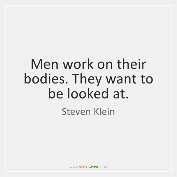 Men work on their bodies. They want to be looked at.