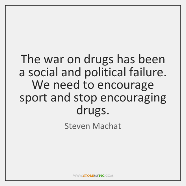 The war on drugs has been a social and political failure. We ...