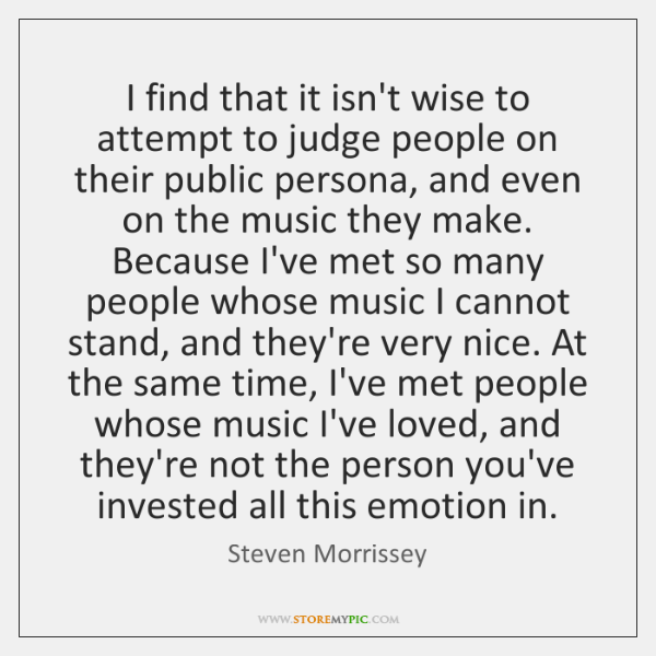 I find that it isn't wise to attempt to judge people on ...