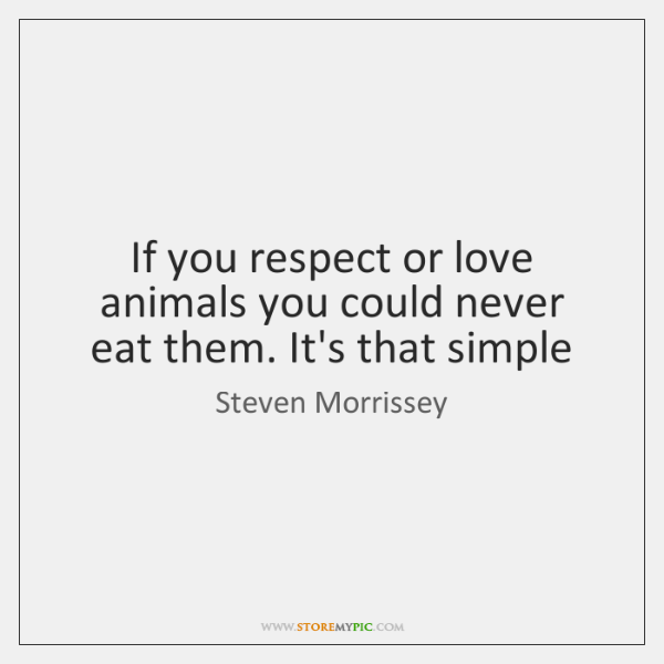 If you respect or love animals you could never eat them. It's ...