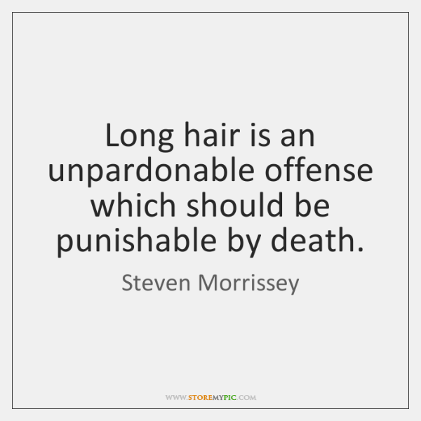 Long hair is an unpardonable offense which should be punishable by death.