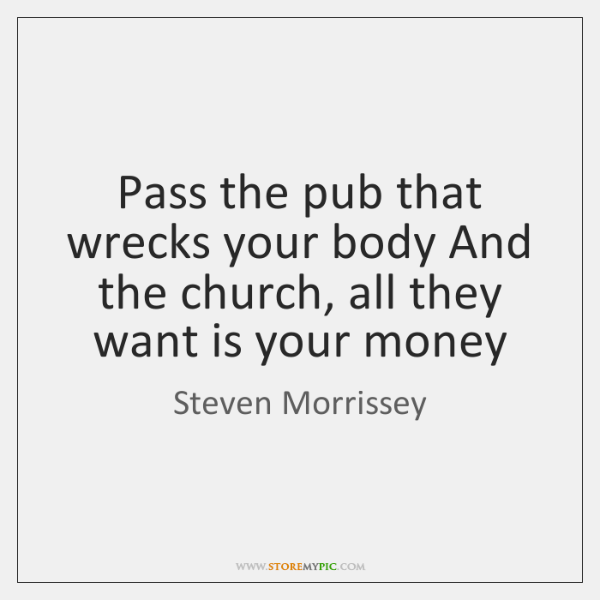 Pass the pub that wrecks your body And the church, all they ...