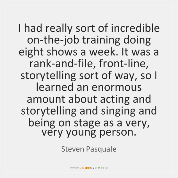 I had really sort of incredible on-the-job training doing eight shows a ...