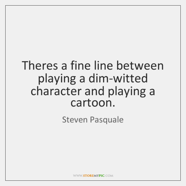 Theres a fine line between playing a dim-witted character and playing a ...