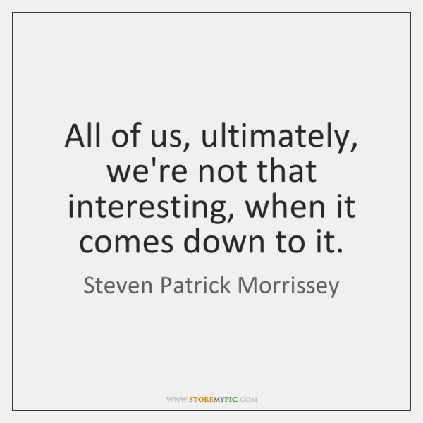 All of us, ultimately, we're not that interesting, when it comes down ...