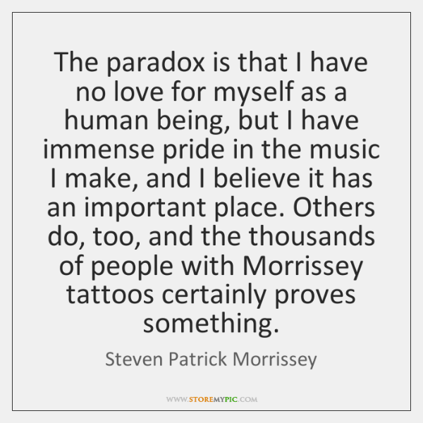 The paradox is that I have no love for myself as a ...