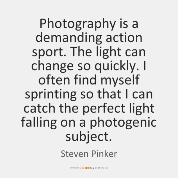 Photography is a demanding action sport. The light can change so quickly. ...