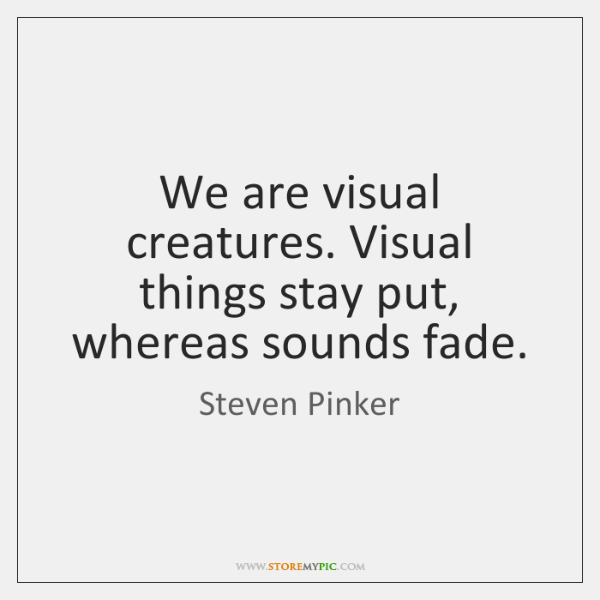 We are visual creatures. Visual things stay put, whereas sounds fade.