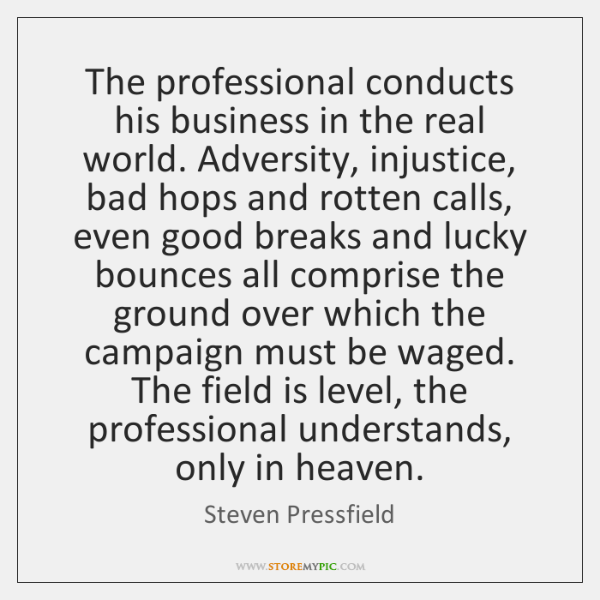 The professional conducts his business in the real world. Adversity, injustice, bad ...
