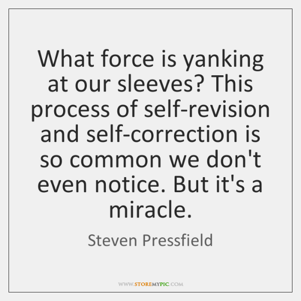 What force is yanking at our sleeves? This process of self-revision and ...