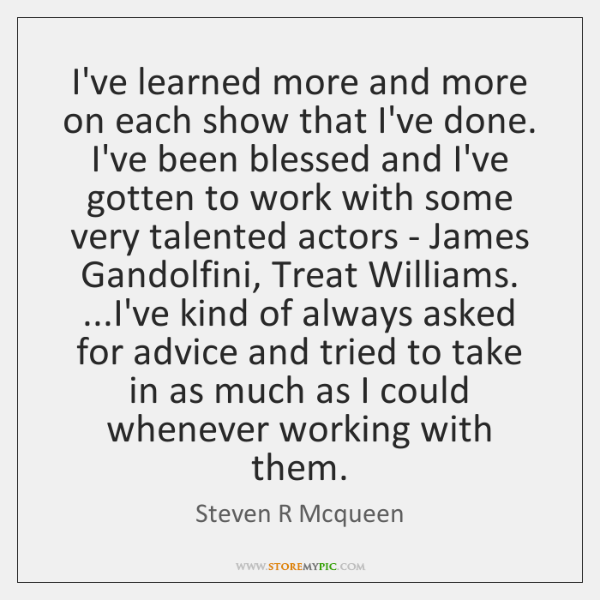 I've learned more and more on each show that I've done. I've ...