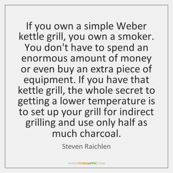 If you own a simple Weber kettle grill, you own a smoker. ...