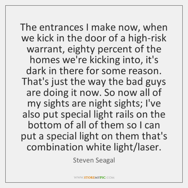 The entrances I make now, when we kick in the door of ...