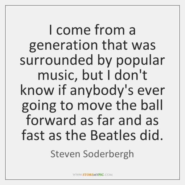 I come from a generation that was surrounded by popular music, but ...