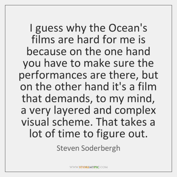I guess why the Ocean's films are hard for me is because ...