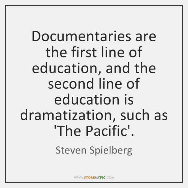 Documentaries are the first line of education, and the second line of ...