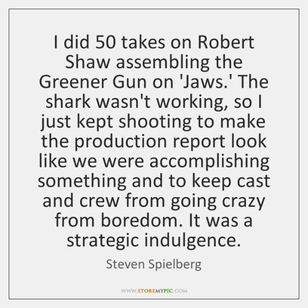 I did 50 takes on Robert Shaw assembling the Greener Gun on 'Jaws....