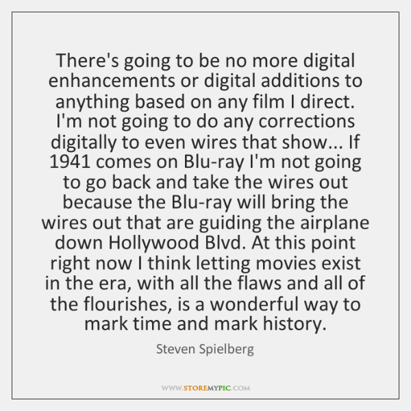 There's going to be no more digital enhancements or digital additions to ...